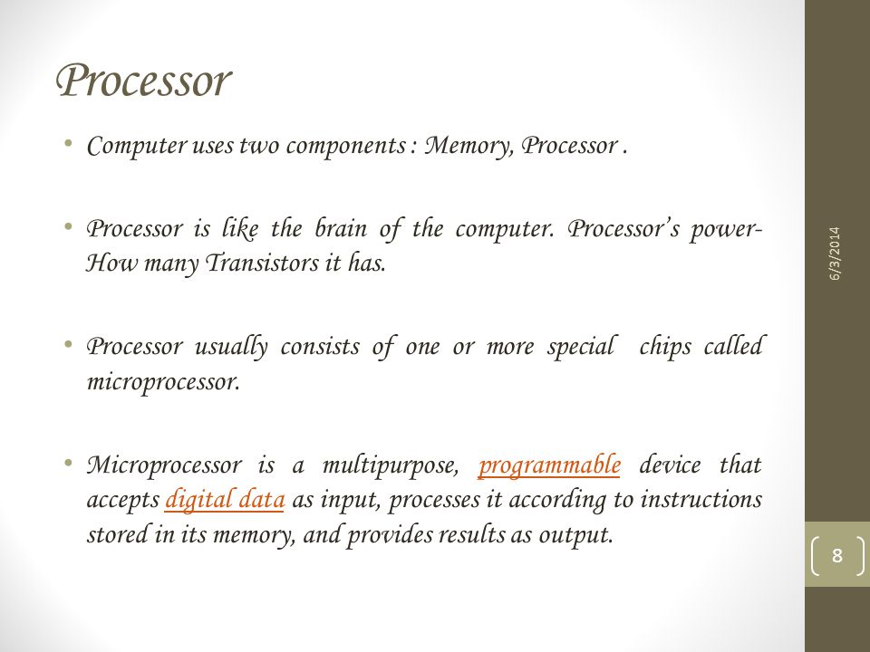 Processor Computer uses two components : Memory, Processor. Processor is like the brain of the computer. Processors power- How many Transistors it has