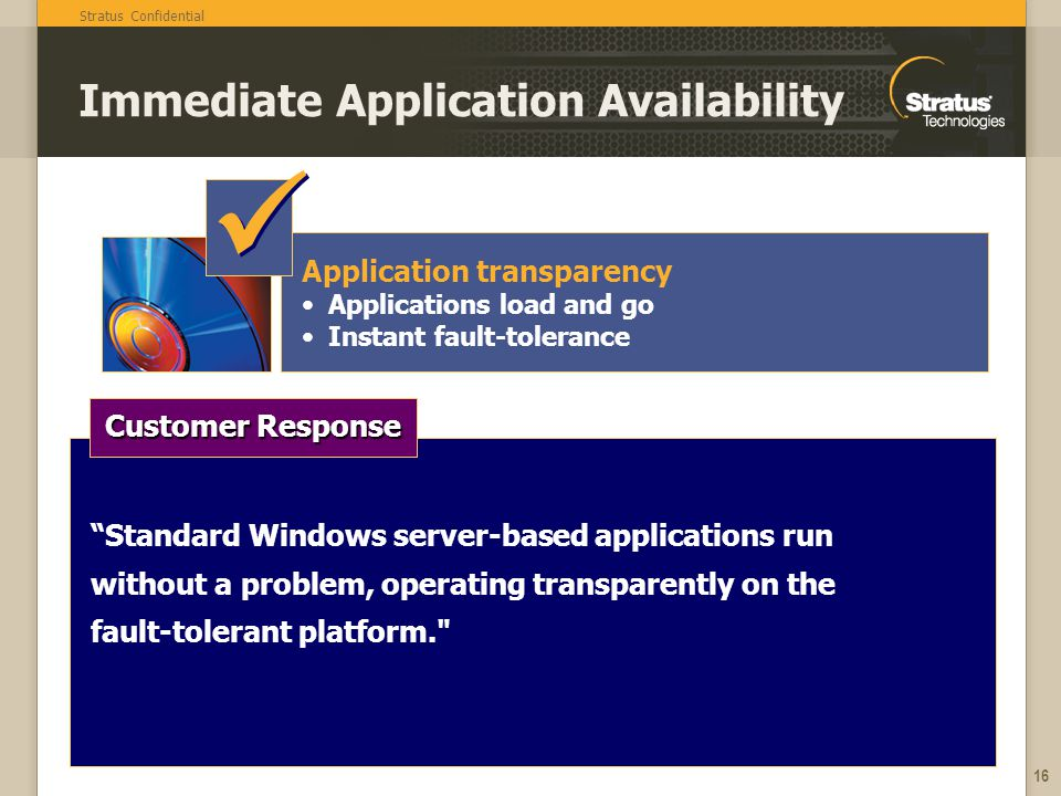 Stratus Confidential 16 Immediate Application Availability Application transparency Applications load and go Instant fault-tolerance Standard Windows