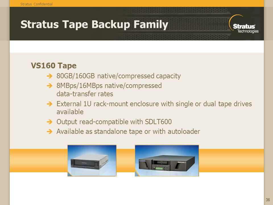 Stratus Confidential 36 Stratus Tape Backup Family VS160 Tape 80GB/160GB native/compressed capacity 8MBps/16MBps native/compressed data-transfer rates