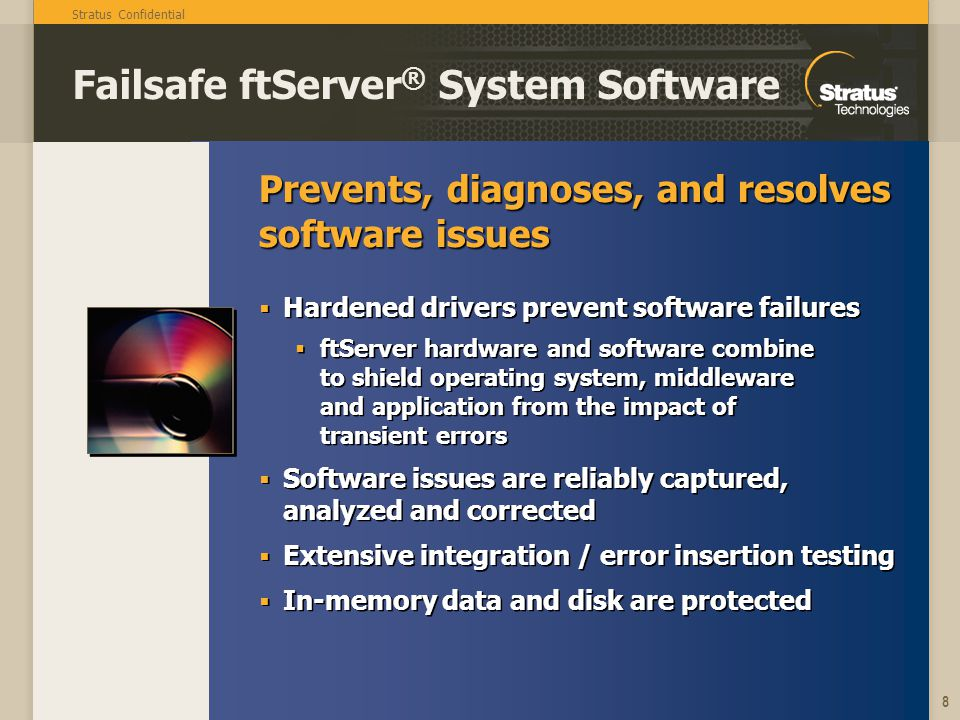 Stratus Confidential 8 Prevents, diagnoses, and resolves software issues Failsafe ftServer ® System Software Hardened drivers prevent software failure