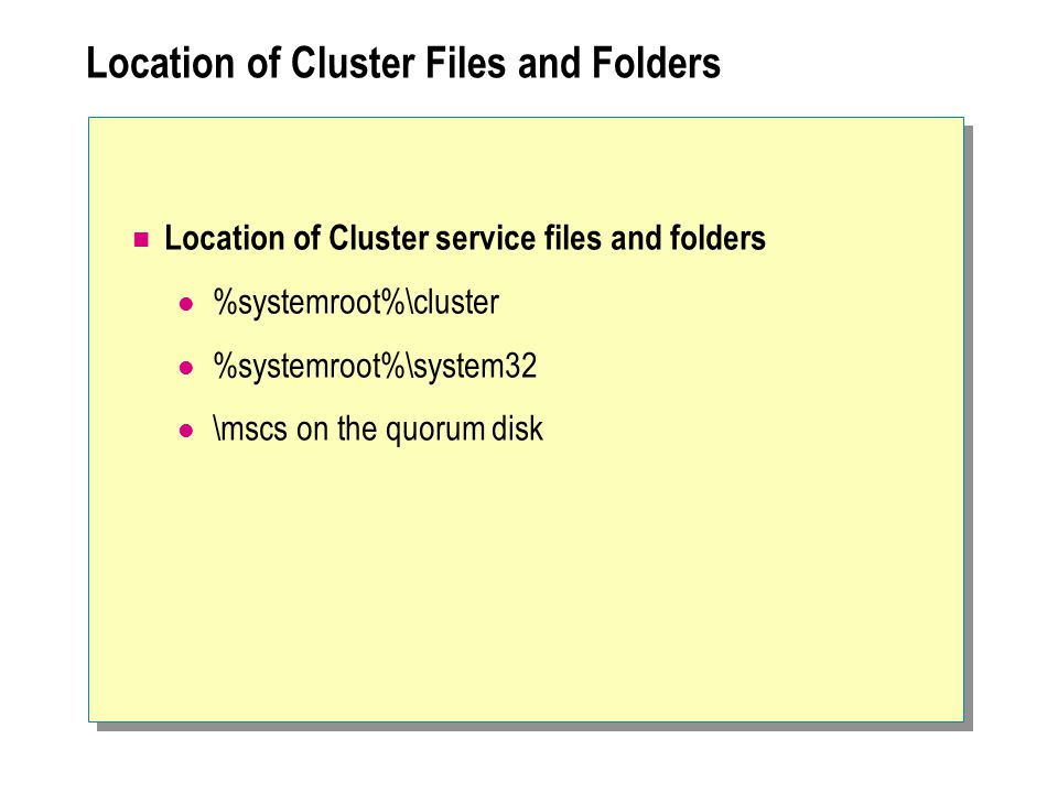 Location of Cluster Files and Folders Location of Cluster service files and folders %systemroot%\cluster %systemroot%\system32 \mscs on the quorum disk