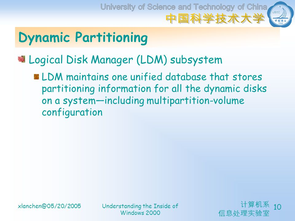 xlanchen@05/20/2005Understanding the Inside of Windows 2000 10 Dynamic Partitioning Logical Disk Manager (LDM) subsystem LDM maintains one unified database that stores partitioning information for all the dynamic disks on a systemincluding multipartition-volume configuration