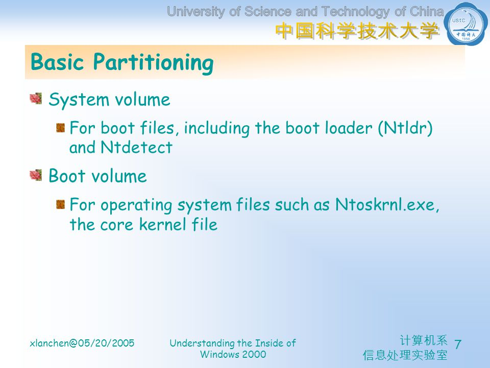 xlanchen@05/20/2005Understanding the Inside of Windows 2000 7 Basic Partitioning System volume For boot files, including the boot loader (Ntldr) and Ntdetect Boot volume For operating system files such as Ntoskrnl.exe, the core kernel file