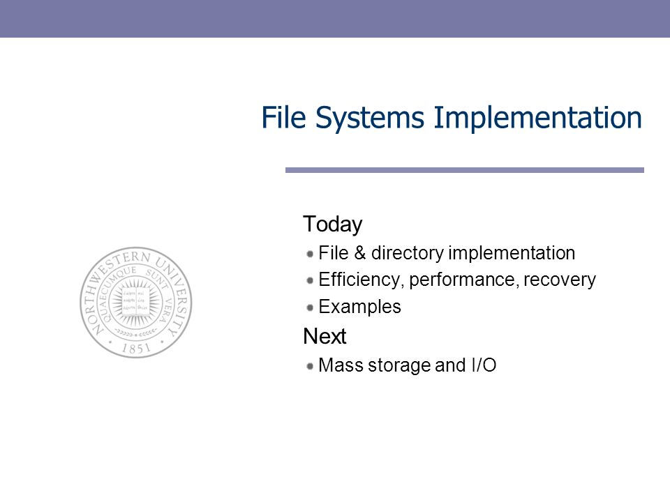 File Systems Implementation Today File & directory implementation Efficiency, performance, recovery Examples Next Mass storage and I/O
