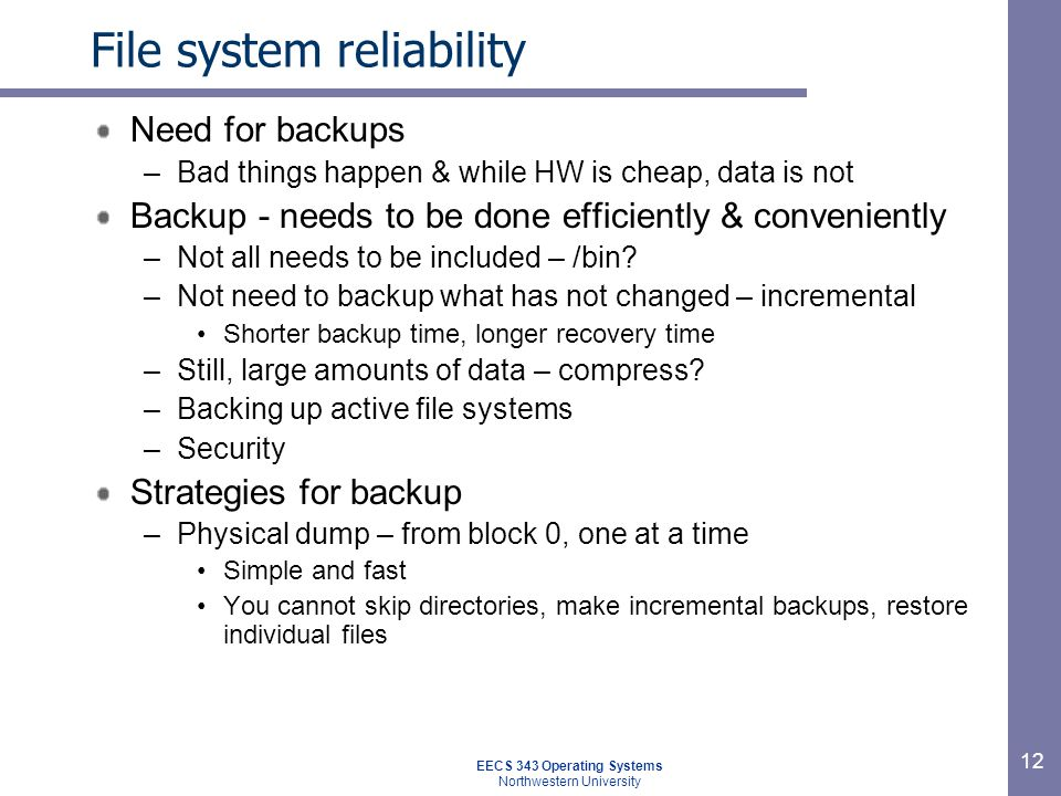 12 File system reliability Need for backups –Bad things happen & while HW is cheap, data is not Backup - needs to be done efficiently & conveniently –