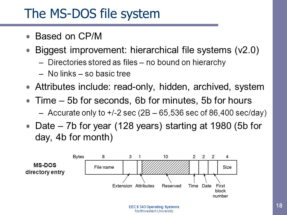 18 The MS-DOS file system Based on CP/M Biggest improvement: hierarchical file systems (v2.0) –Directories stored as files – no bound on hierarchy –No