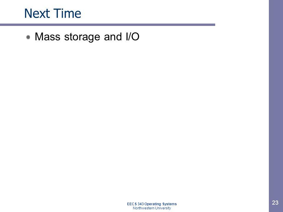 23 Next Time Mass storage and I/O EECS 343 Operating Systems Northwestern University