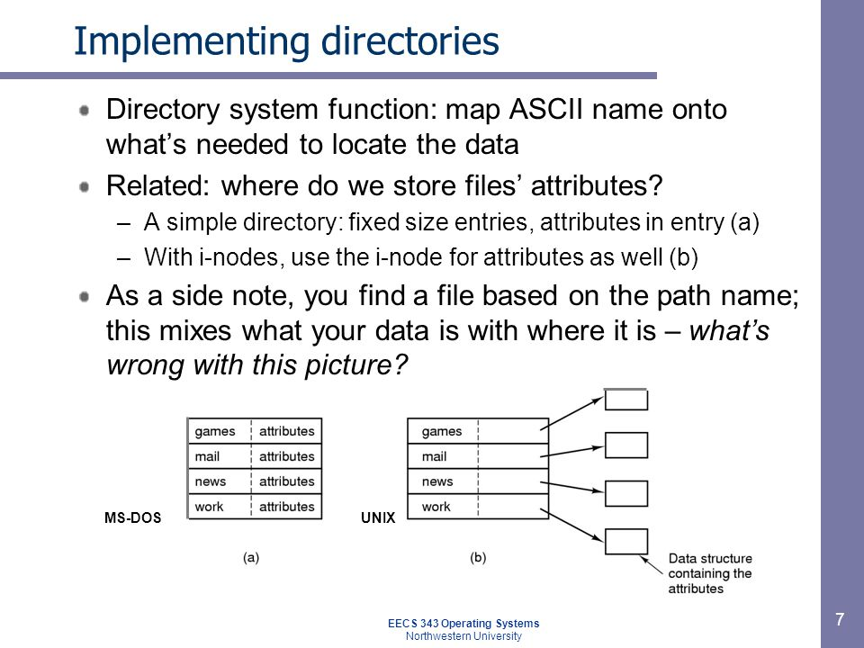 7 Implementing directories Directory system function: map ASCII name onto whats needed to locate the data Related: where do we store files attributes?