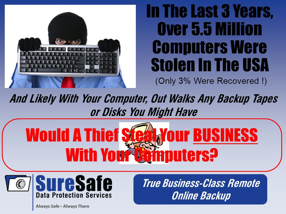 True Business-Class Remote Online Backup In The Last 3 Years, Over 5.5 Million Computers Were Stolen In The USA (Only 3% Were Recovered !) And Likely With Your Computer, Out Walks Any Backup Tapes or Disks You Might Have Would A Thief Steal Your BUSINESS With Your Computers