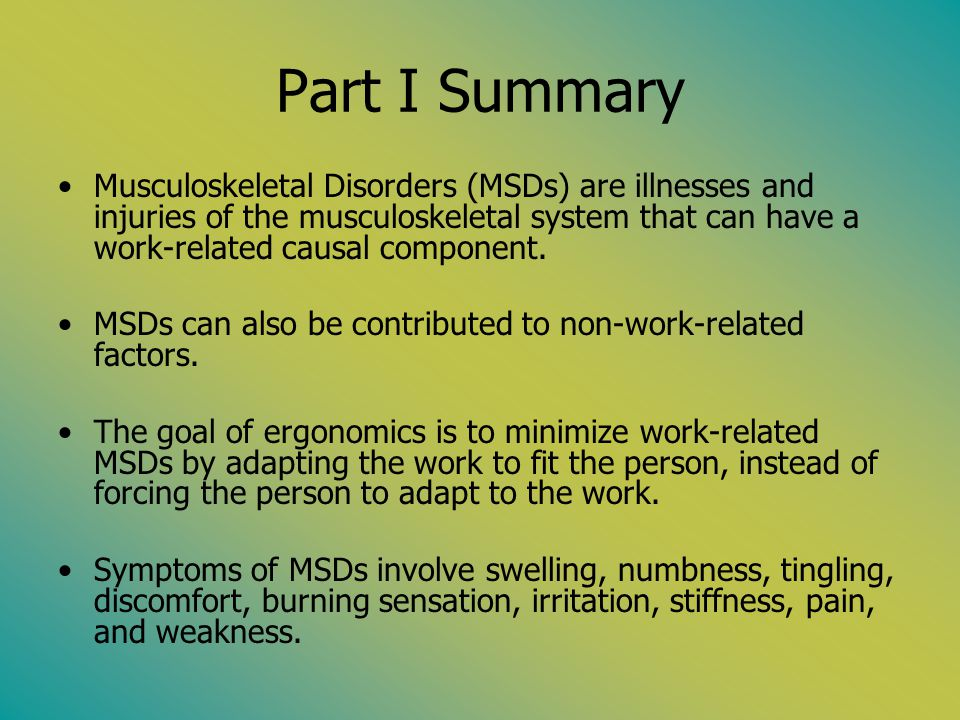 Part I Summary Musculoskeletal Disorders (MSDs) are illnesses and injuries of the musculoskeletal system that can have a work-related causal component