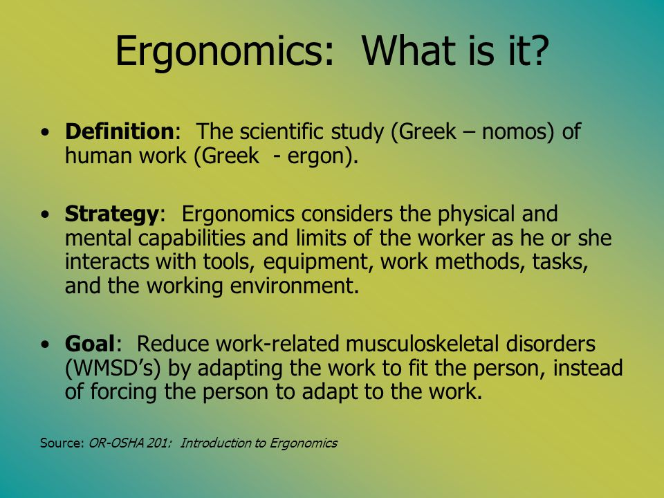 Ergonomics: What is it? Definition: The scientific study (Greek – nomos) of human work (Greek - ergon). Strategy: Ergonomics considers the physical an