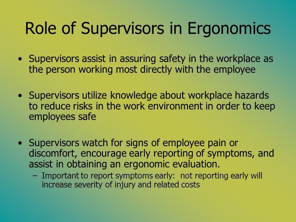 Role of Supervisors in Ergonomics Supervisors assist in assuring safety in the workplace as the person working most directly with the employee Supervi