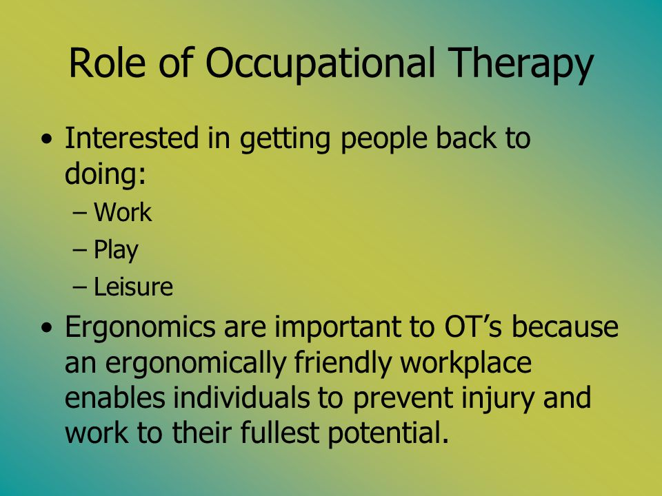Role of Occupational Therapy Interested in getting people back to doing: –Work –Play –Leisure Ergonomics are important to OTs because an ergonomically