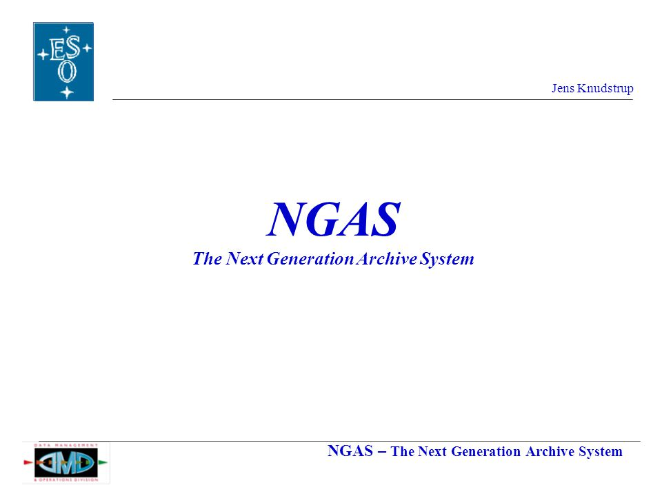 NGAS – The Next Generation Archive System Jens Knudstrup NGAS The Next Generation Archive System