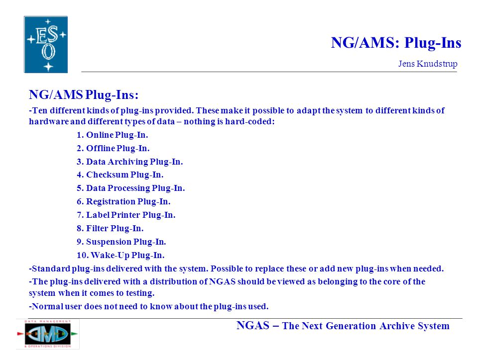 NGAS – The Next Generation Archive System Jens Knudstrup NG/AMS: Plug-Ins NG/AMS Plug-Ins: -Ten different kinds of plug-ins provided.