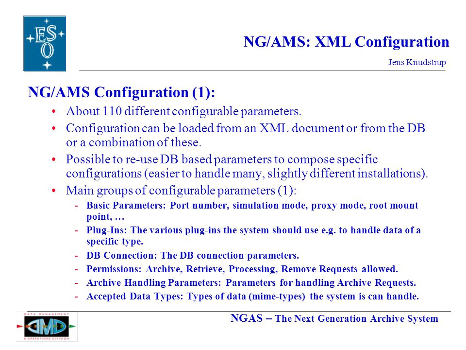 NGAS – The Next Generation Archive System Jens Knudstrup NG/AMS: XML Configuration NG/AMS Configuration (1): About 110 different configurable parameters.