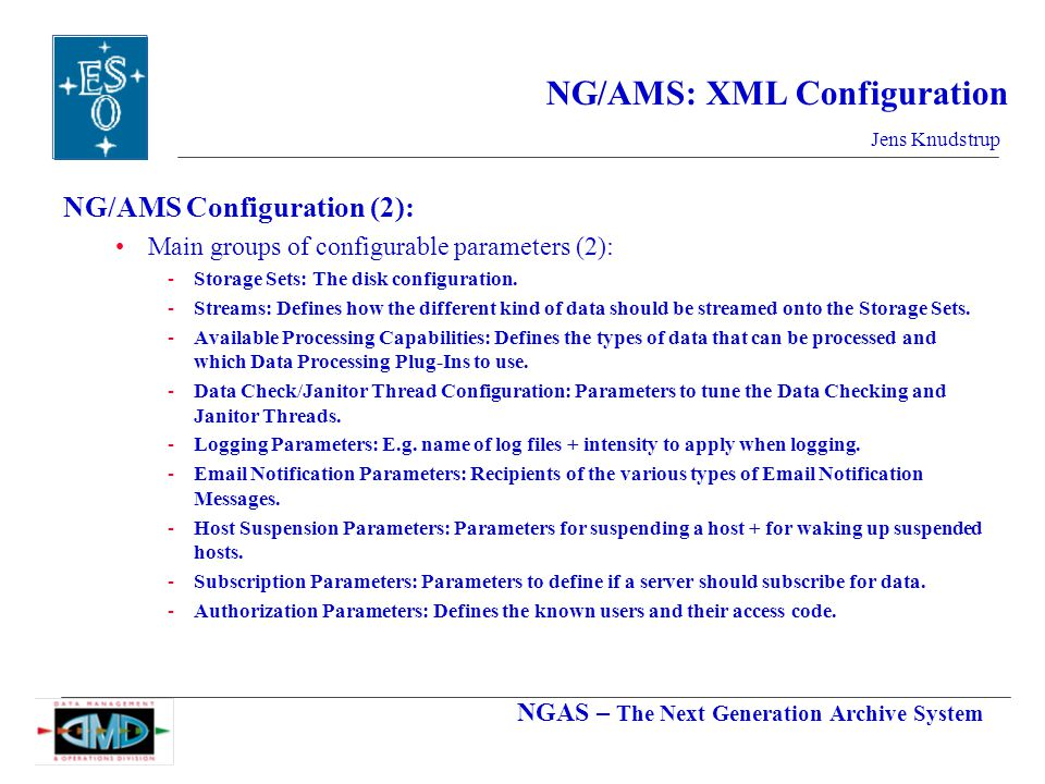 NGAS – The Next Generation Archive System Jens Knudstrup NG/AMS: XML Configuration NG/AMS Configuration (2): Main groups of configurable parameters (2): -Storage Sets: The disk configuration.