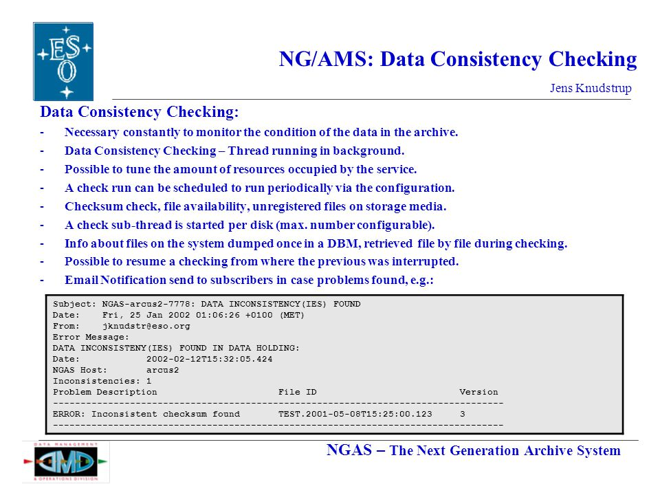 NGAS – The Next Generation Archive System Jens Knudstrup NG/AMS: Data Consistency Checking Data Consistency Checking: -Necessary constantly to monitor the condition of the data in the archive.