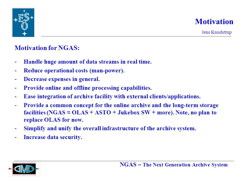 NGAS – The Next Generation Archive System Jens Knudstrup Motivation Motivation for NGAS: -Handle huge amount of data streams in real time.