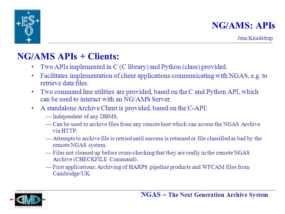 NGAS – The Next Generation Archive System Jens Knudstrup NG/AMS: APIs NG/AMS APIs + Clients: Two APIs implemented in C (C library) and Python (class) provided.