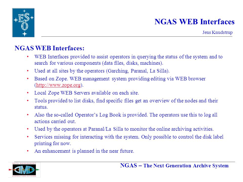NGAS – The Next Generation Archive System Jens Knudstrup NGAS WEB Interfaces NGAS WEB Interfaces: WEB Interfaces provided to assist operators in querying the status of the system and to search for various components (data files, disks, machines).
