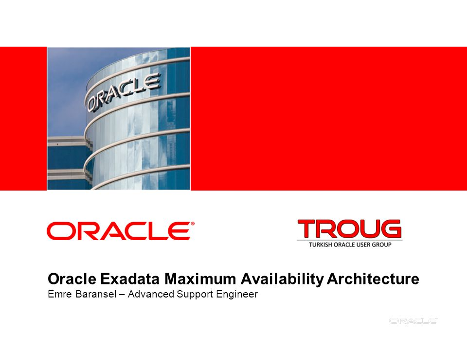 Oracle Exadata Maximum Availability Architecture Emre Baransel – Advanced Support Engineer