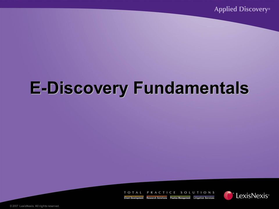 © 2007 LexisNexis. All rights reserved. E-Discovery Fundamentals