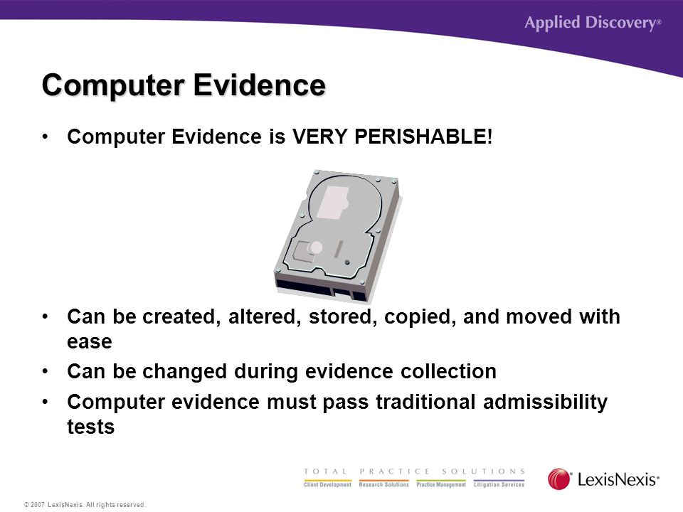 © 2007 LexisNexis. All rights reserved. Computer Evidence is VERY PERISHABLE.