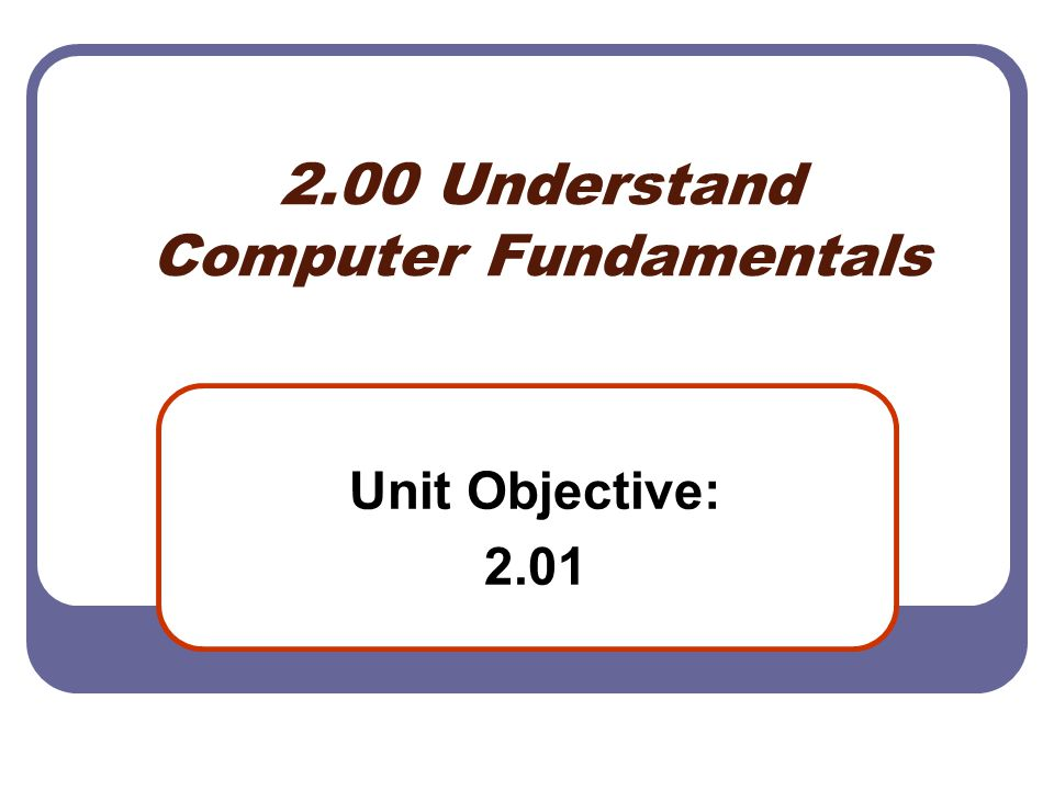 2.00 Understand Computer Fundamentals Unit Objective: 2.01