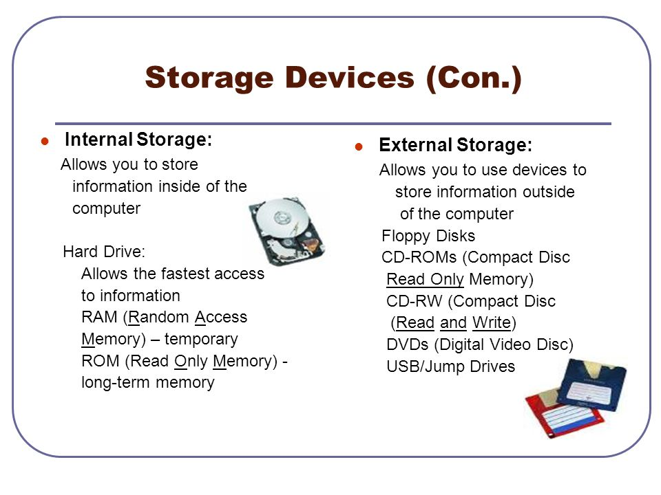 Storage Devices (Con.) Internal Storage: Allows you to store information inside of the computer Hard Drive: Allows the fastest access to information R