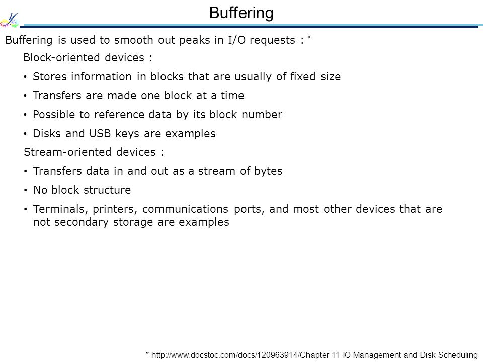 Buffering * http://www.docstoc.com/docs/120963914/Chapter-11-IO-Management-and-Disk-Scheduling Buffering is used to smooth out peaks in I/O requests : * Block-oriented devices : Stores information in blocks that are usually of fixed size Transfers are made one block at a time Possible to reference data by its block number Disks and USB keys are examples Stream-oriented devices : Transfers data in and out as a stream of bytes No block structure Terminals, printers, communications ports, and most other devices that are not secondary storage are examples