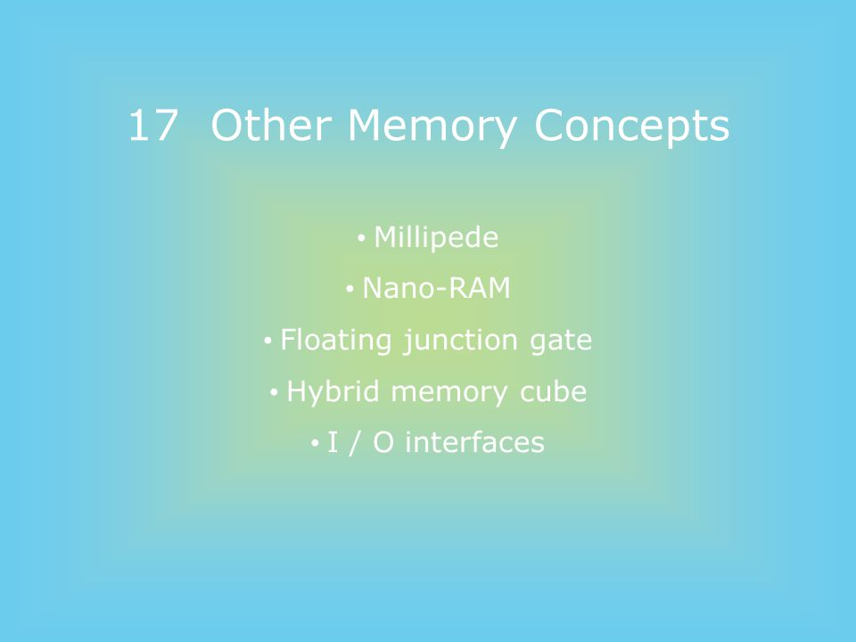 17 Other Memory Concepts Millipede Nano-RAM Floating junction gate Hybrid memory cube I / O interfaces