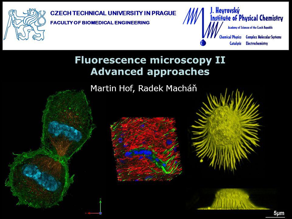 Fluorescence microscopy II Advanced approaches Martin Hof, Radek Macháň CZECH TECHNICAL UNIVERSITY IN PRAGUE FACULTY OF BIOMEDICAL ENGINEERING