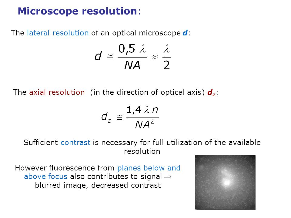 Two-photon microscopy: Advantages improved axial resolution reduced bleaching out of focus higher light collection efficiency (no pinhole) higher depth of light penetration broader excitation spectra – simultaneous excitation of more dyes Limitations o more costly and complicated instrumental setup o higher bleaching in the focus o broader excitation spectra – decreased selectivity of excitation o scanning technique like confocal microscopy