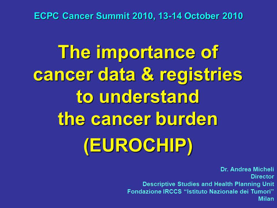 The importance of cancer data & registries to understand the cancer burden (EUROCHIP) ECPC Cancer Summit 2010, 13-14 October 2010 Dr.