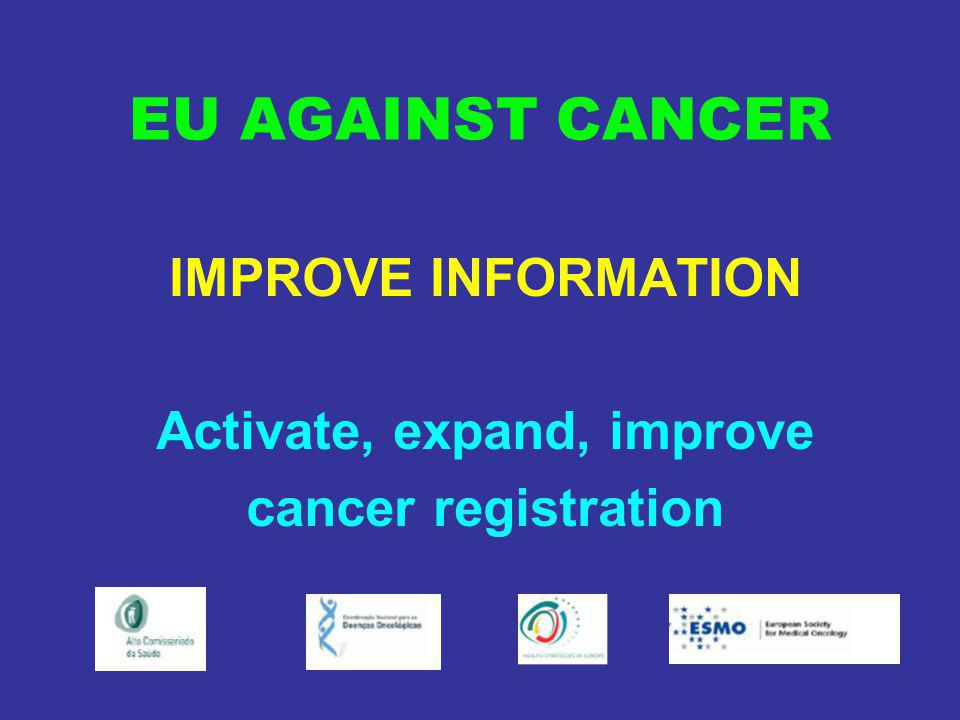EU AGAINST CANCER IMPROVE INFORMATION Activate, expand, improve cancer registration