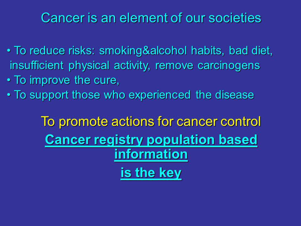Cancer is an element of our societies To reduce risks: smoking&alcohol habits, bad diet, To reduce risks: smoking&alcohol habits, bad diet, insufficient physical activity, remove carcinogens insufficient physical activity, remove carcinogens To improve the cure, To improve the cure, To support those who experienced the disease To support those who experienced the disease To promote actions for cancer control Cancer registry population based information is the key