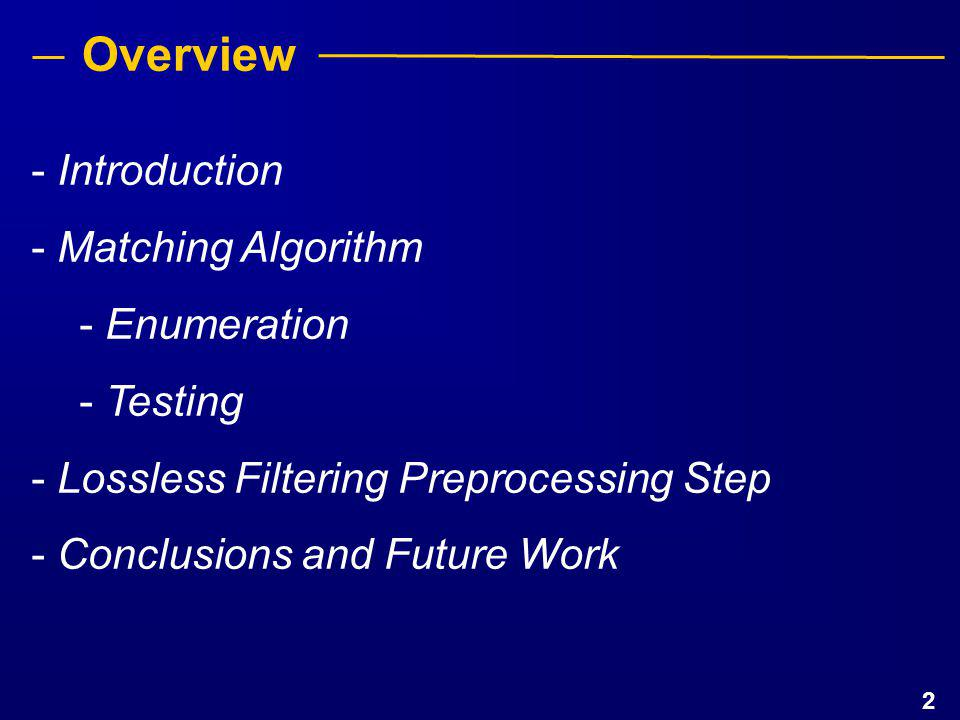 3 Overview - Introduction - Matching Algorithm - Enumeration - Testing - Lossless Filtering Preprocessing Step - Conclusions and Future Work