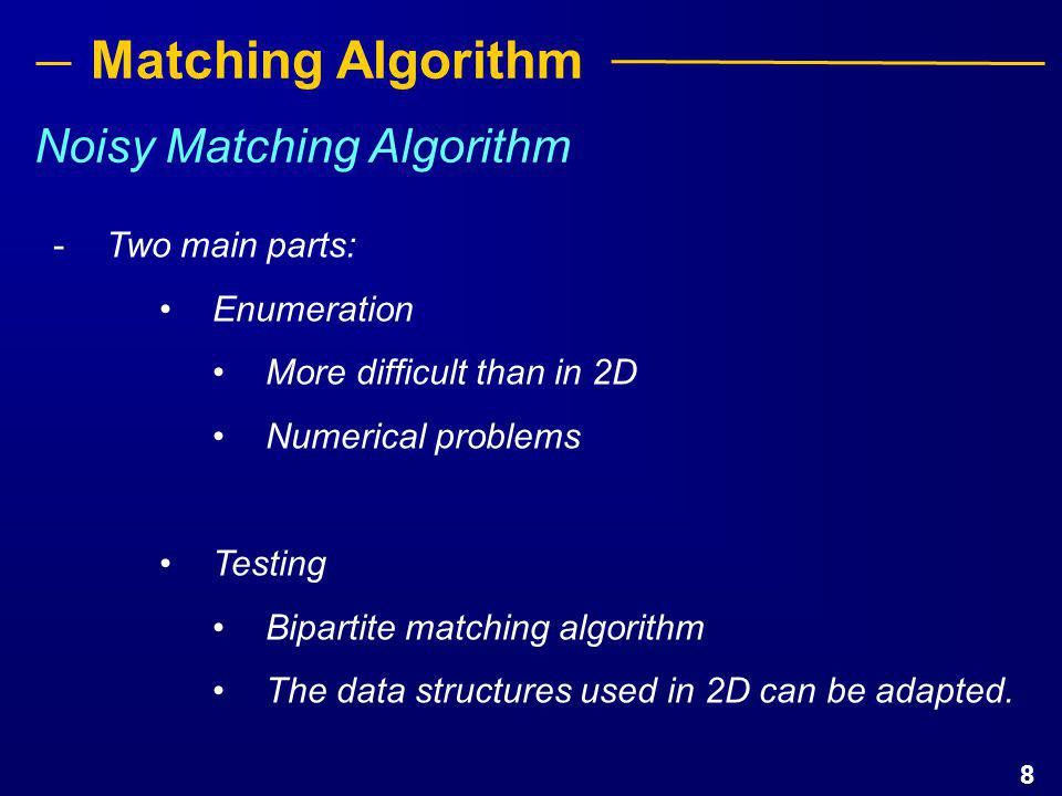 9 Matching Algorithm IDEA: Generate all possible motions τ that may bring set A near some B Enumeration: (2D) LEMMA: If there exist a matching of A to B then there is one that maps two points b i, b j to the circles of center a k, a l and radius ε (boundary of noise regions).