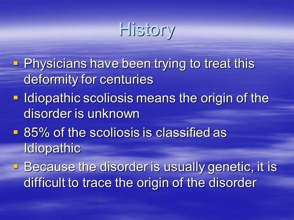 Causes of Scoliosis Many other diseases or problems can lead to scoliosis Many other diseases or problems can lead to scoliosis Considered to be a genetic problem in most cases Considered to be a genetic problem in most cases Imbalance of muscle around vertebrae Imbalance of muscle around vertebrae High arches in the feet which cause an imbalance High arches in the feet which cause an imbalance Defects in co-ordination during growth may cause asymmetrical growth Defects in co-ordination during growth may cause asymmetrical growth Lack of melatonin in blood that may affect muscle tone and development during sleep Lack of melatonin in blood that may affect muscle tone and development during sleep 2 physical causes are : 1.