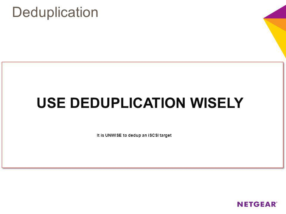 USE DEDUPLICATION WISELY It is UNWISE to dedup an iSCSI target USE DEDUPLICATION WISELY It is UNWISE to dedup an iSCSI target Deduplication