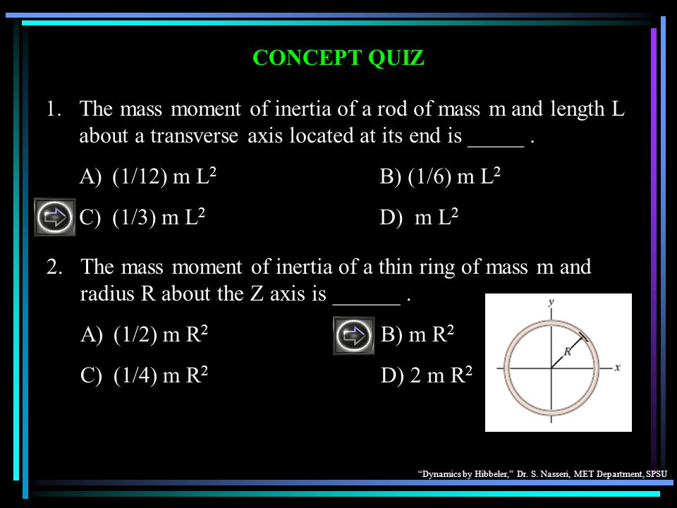 Dynamics by Hibbeler, Dr. S. Nasseri, MET Department, SPSU CONCEPT QUIZ 1.The mass moment of inertia of a rod of mass m and length L about a transvers