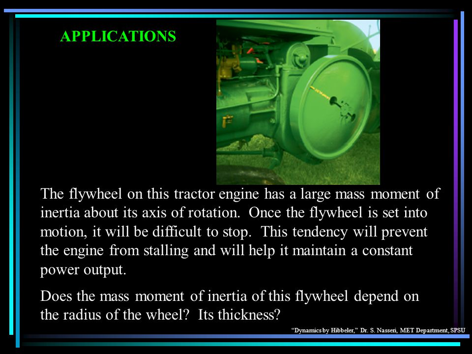 Dynamics by Hibbeler, Dr. S. Nasseri, MET Department, SPSU APPLICATIONS The flywheel on this tractor engine has a large mass moment of inertia about i