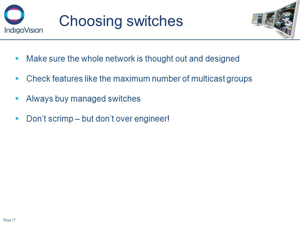 Page 17 Choosing switches Make sure the whole network is thought out and designed Check features like the maximum number of multicast groups Always buy managed switches Dont scrimp – but dont over engineer!