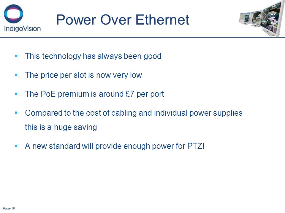 Page 18 Power Over Ethernet This technology has always been good The price per slot is now very low The PoE premium is around £7 per port Compared to the cost of cabling and individual power supplies this is a huge saving A new standard will provide enough power for PTZ!