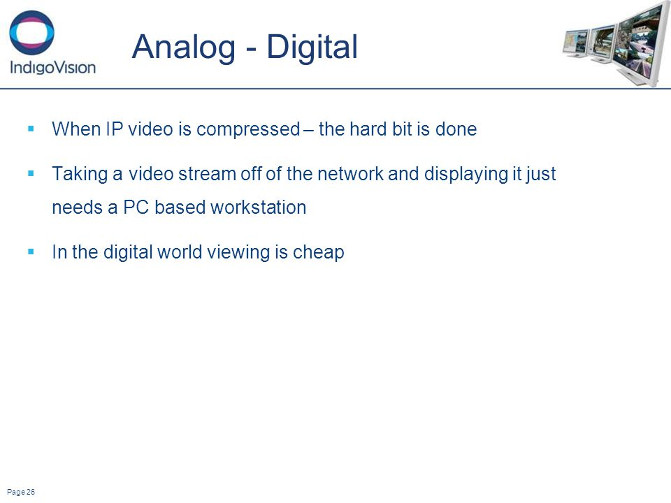 Page 26 Analog - Digital When IP video is compressed – the hard bit is done Taking a video stream off of the network and displaying it just needs a PC based workstation In the digital world viewing is cheap