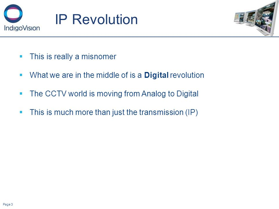 Page 3 IP Revolution This is really a misnomer What we are in the middle of is a Digital revolution The CCTV world is moving from Analog to Digital This is much more than just the transmission (IP)