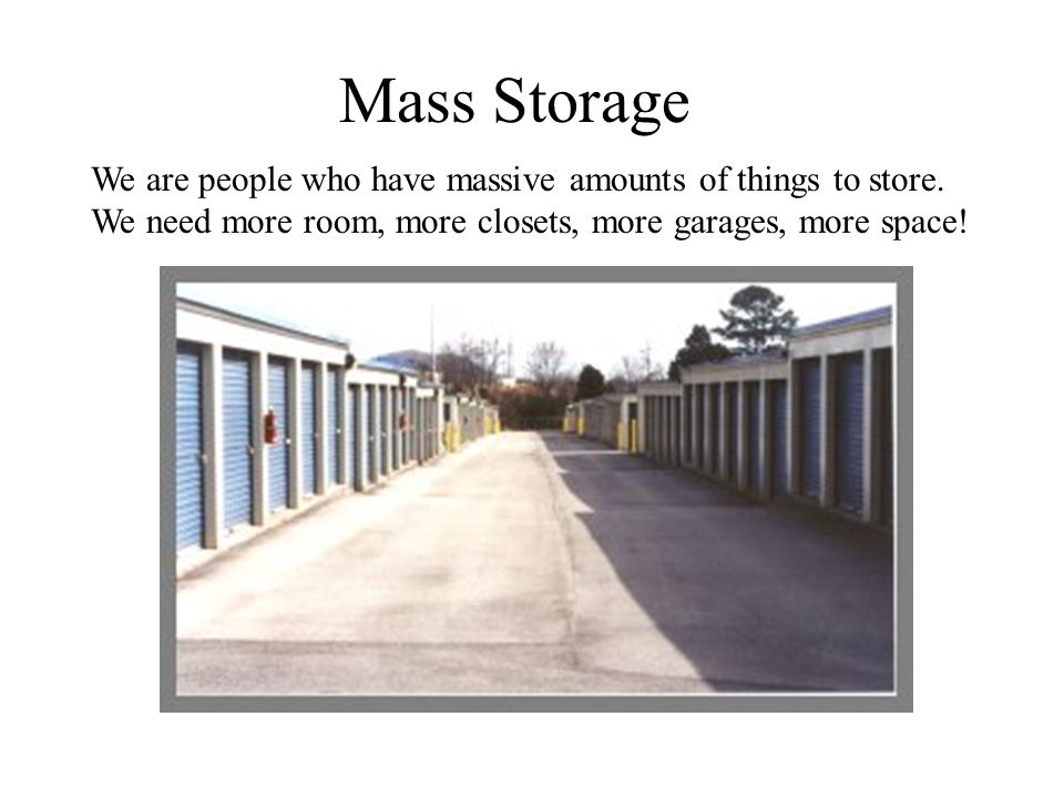 Mass Storage We are people who have massive amounts of things to store.