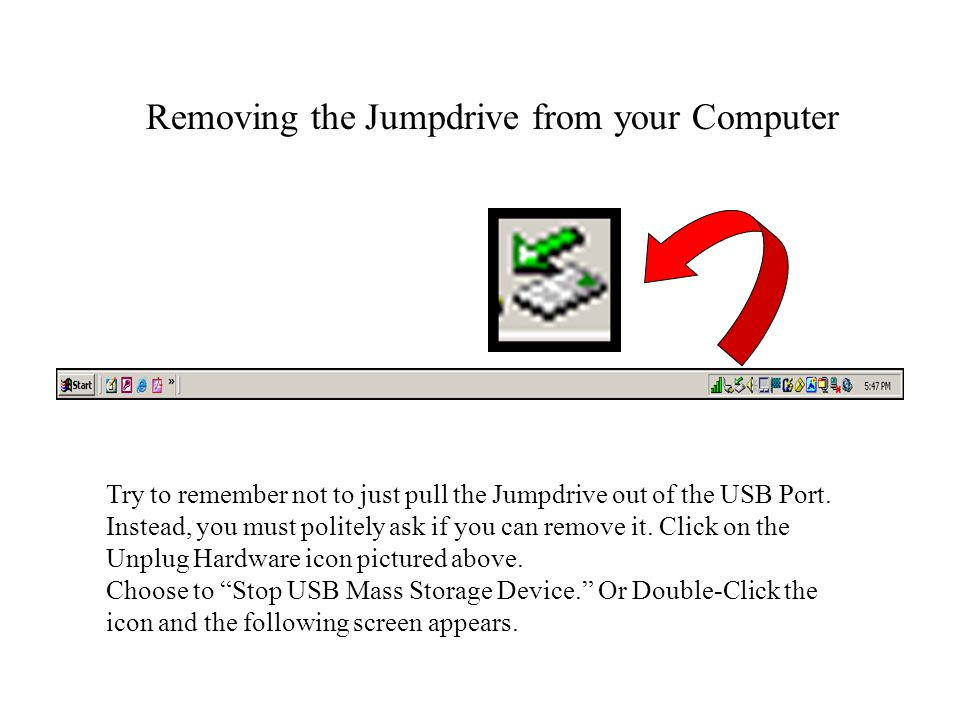 Removing the Jumpdrive from your Computer Try to remember not to just pull the Jumpdrive out of the USB Port. Instead, you must politely ask if you ca