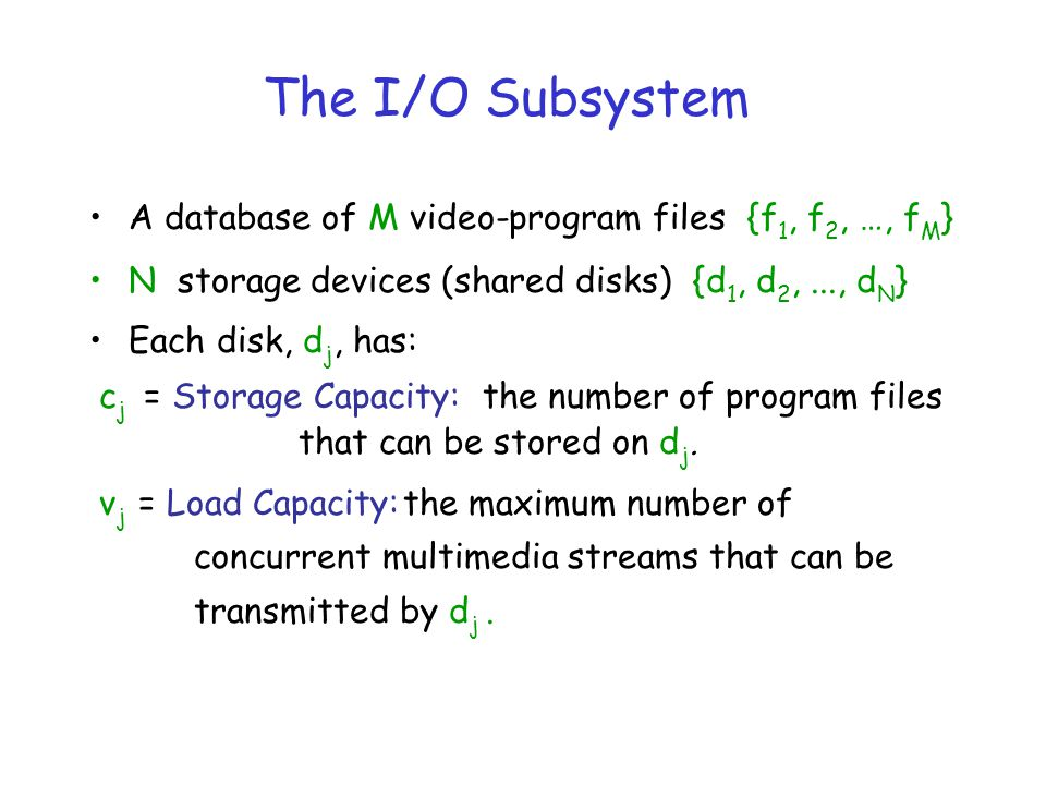The I/O Subsystem A database of M video-program files {f 1, f 2, …, f M } N storage devices (shared disks) {d 1, d 2,..., d N } Each disk, d j, has: c j = Storage Capacity: the number of program files that can be stored on d j.